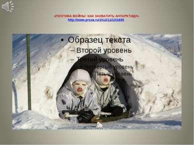 «ПОЭТИКА ВОЙНЫ: КАК ЗАХВАТИТЬ АНТАРКТИДУ» http://www.proza.ru/2012/11/13/1690