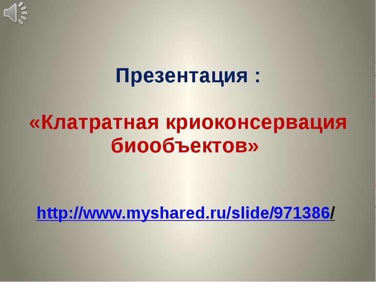 Презентация : «Клатратная криоконсервация биообъектов» http://www.myshared.ru...