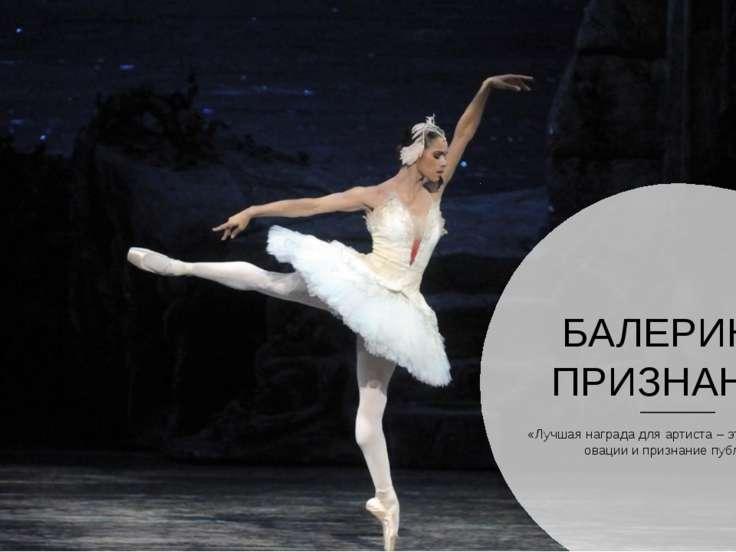 БАЛЕРИНА: ПРИЗНАНИЕ «Лучшая награда для артиста – это, безусловно, овации и п...