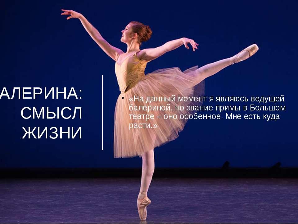 БАЛЕРИНА: СМЫСЛ ЖИЗНИ «На данный момент я являюсь ведущей балериной, но звани...