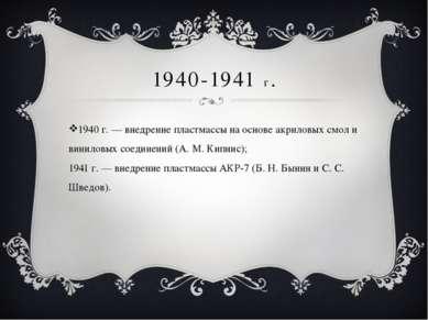 1940-1941 г. 1940 г. — внедрение пластмассы на основе акриловых смол и винило...