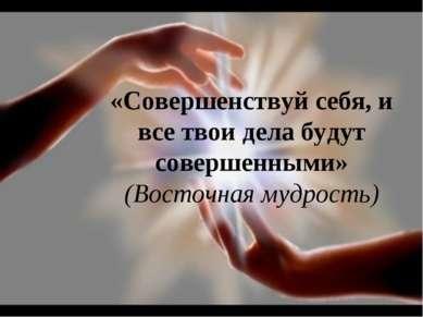 «Совершенствуй себя, и все твои дела будут совершенными» (Восточная мудрость)