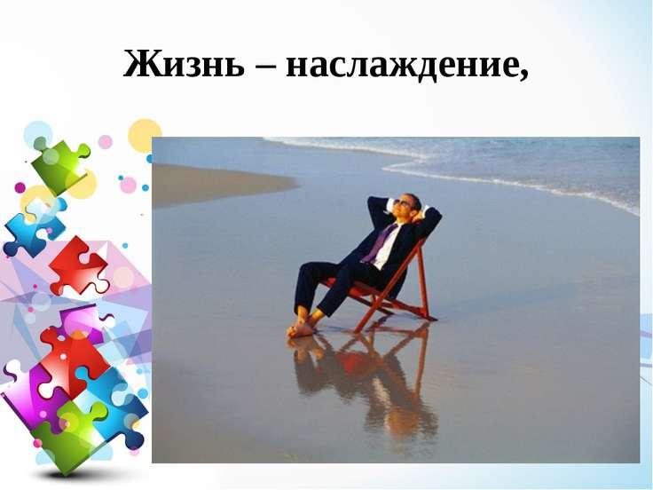 Жизнь – наслаждение,