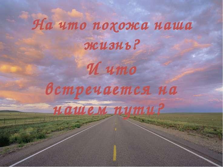 На что похожа наша жизнь? И что встречается на нашем пути?