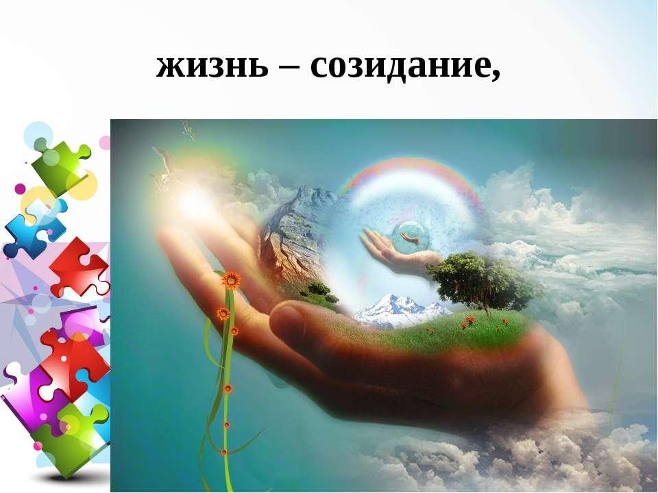 жизнь – созидание,