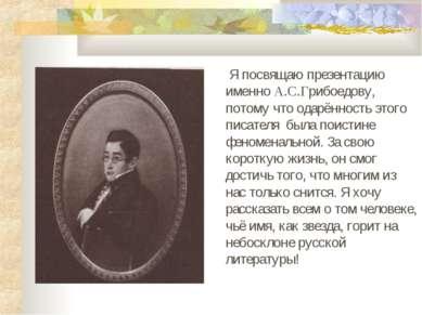 Я посвящаю презентацию именно А.С.Грибоедову, потому что одарённость этого пи...