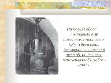 На могиле вдова поставила ему памятник с надписью: «Ум и дела твои бессмертны...