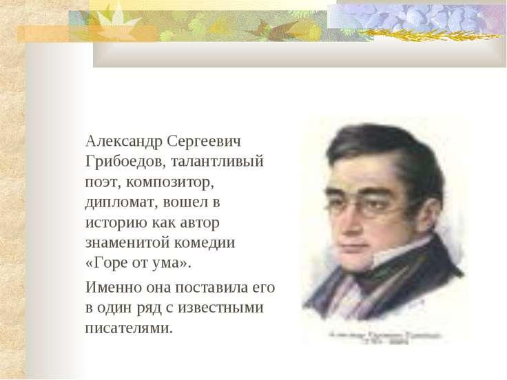 Александр Сергеевич Грибоедов, талантливый поэт, композитор, дипломат, вошел ...