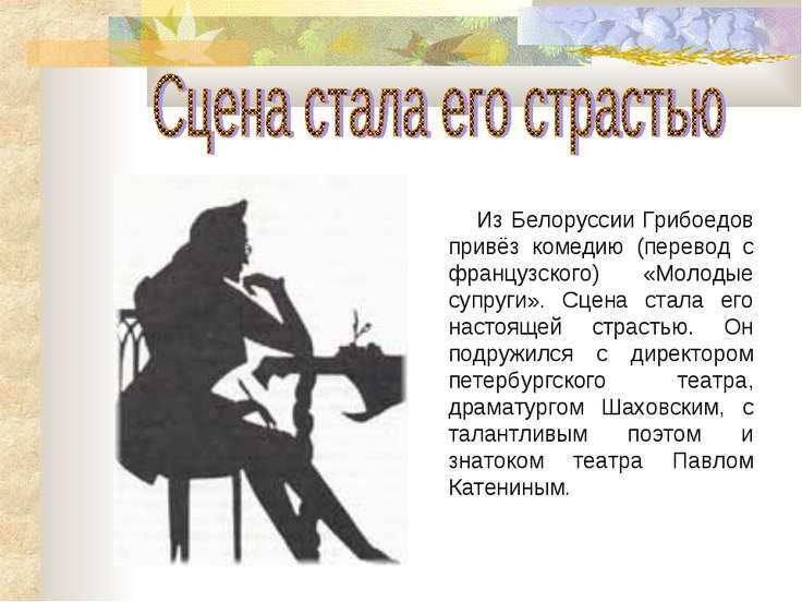 Из Белоруссии Грибоедов привёз комедию (перевод с французского) «Молодые супр...