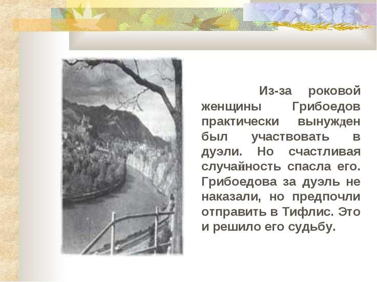 Из-за роковой женщины Грибоедов практически вынужден был участвовать в дуэли....