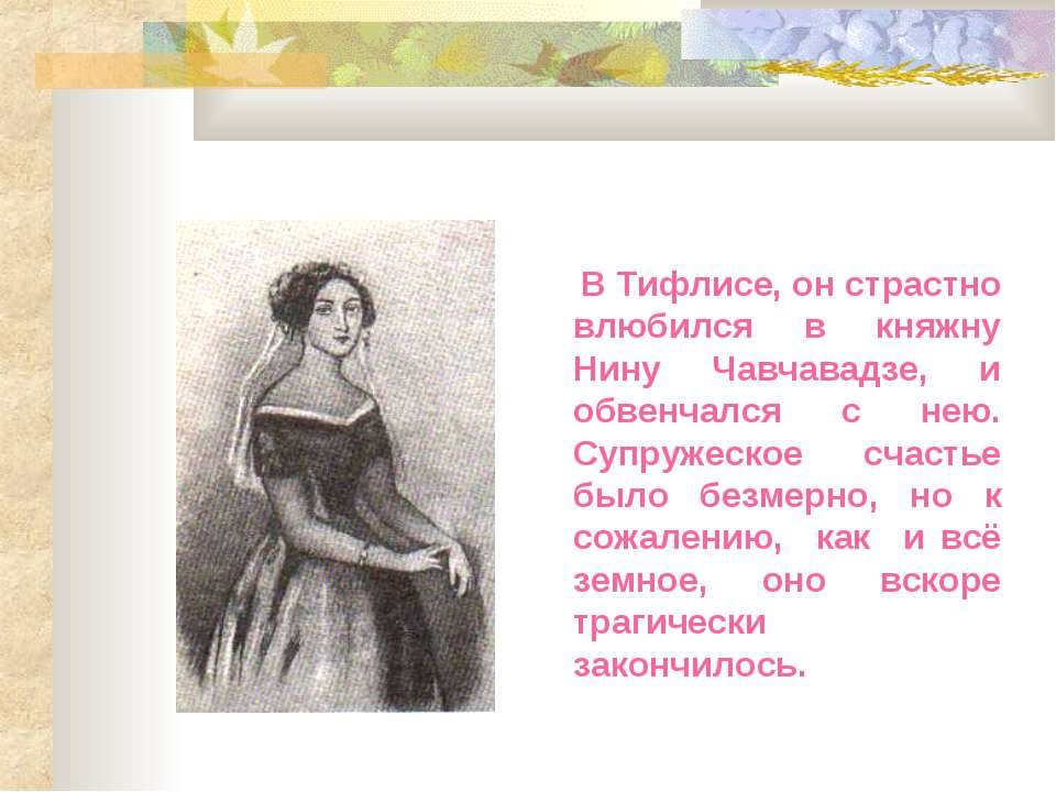 В Тифлисе, он страстно влюбился в княжну Нину Чавчавадзе, и обвенчался с нею....