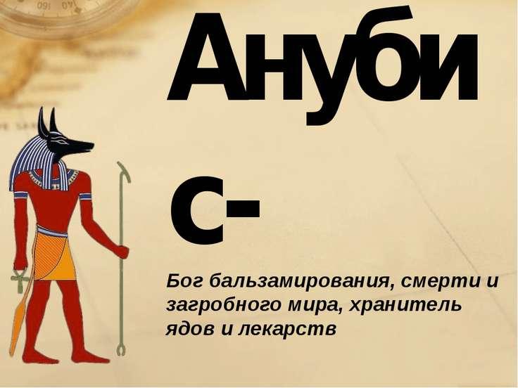 Анубис- Бог бальзамирования, смерти и загробного мира, хранитель ядов и лекарств