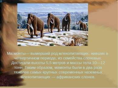Ма монты— вымершийродмлекопитающих, живших вчетвертичном периоде, из семей...