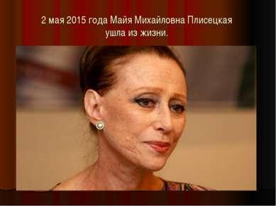 2 мая 2015 года Майя Михайловна Плисецкая ушла из жизни.