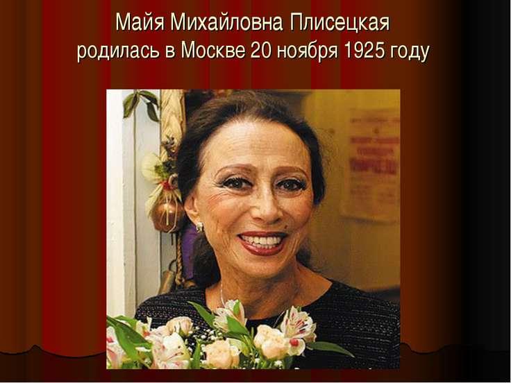 Майя Михайловна Плисецкая родилась в Москве 20 ноября 1925 году