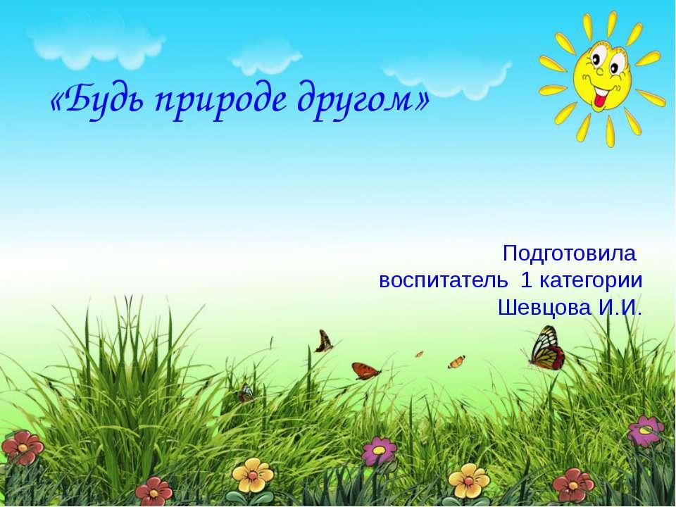 «Будь природе другом» Подготовила воспитатель 1 категории Шевцова И.И. Подгот...