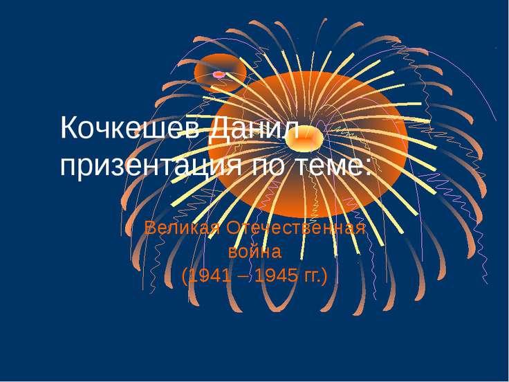 Кочкешев Данил призентация по теме: Великая Отечественная война (1941 – 1945 ...