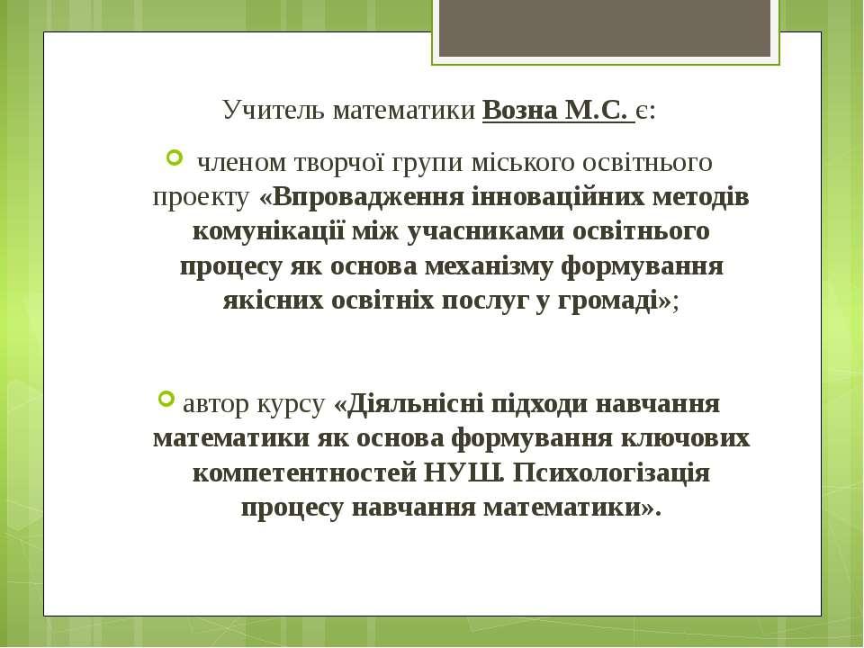 Учитель математики Возна М.С. є: членом творчої групи міського освітнього про...