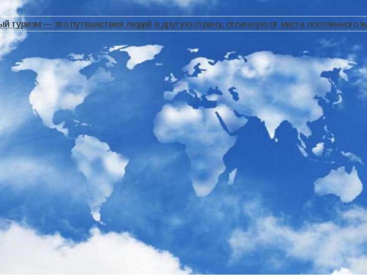 Международный туризм— это путешествия людей в другую страну, отличную от мес...