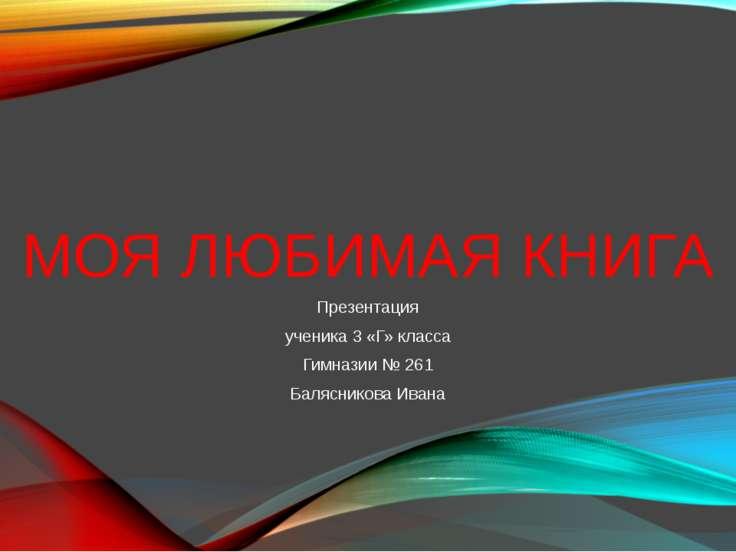 МОЯ ЛЮБИМАЯ КНИГА Презентация ученика 3 «Г» класса Гимназии № 261 Балясникова...