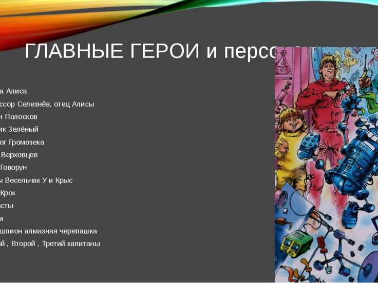 ГЛАВНЫЕ ГЕРОИ и персонажи Девочка Алиса Профессор Селезнёв, отец Алисы капита...