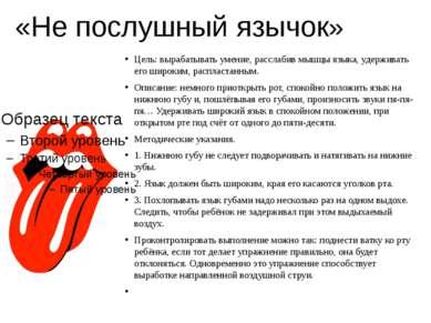 «Не послушный язычок» Цель: вырабатывать умение, расслабив мышцы языка, удерж...