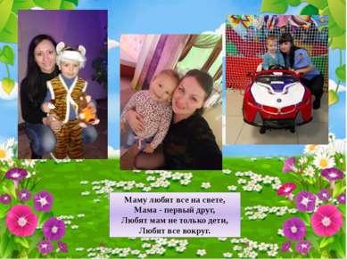 Маму любят все на свете, Мама - первый друг, Любят мам не только дети, Любят ...