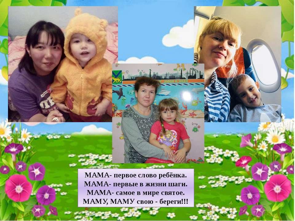 МАМА- первое слово ребёнка. МАМА- первые в жизни шаги. МАМА- самое в мире свя...