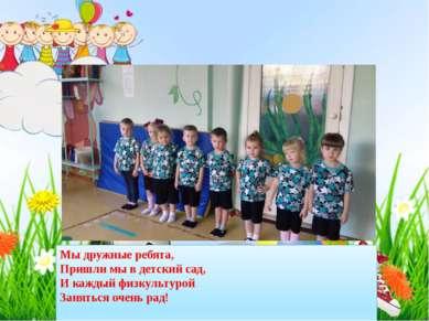 Мы дружные ребята, Пришли мы в детский сад, И каждый физкультурой Заняться оч...