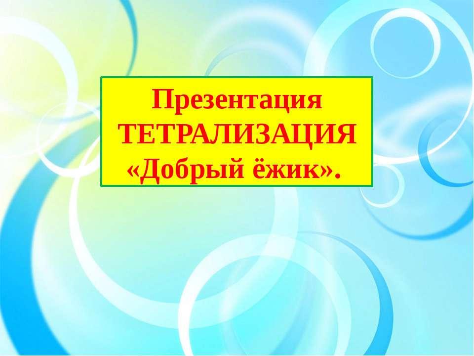 Презентация ТЕТРАЛИЗАЦИЯ «Добрый ёжик».