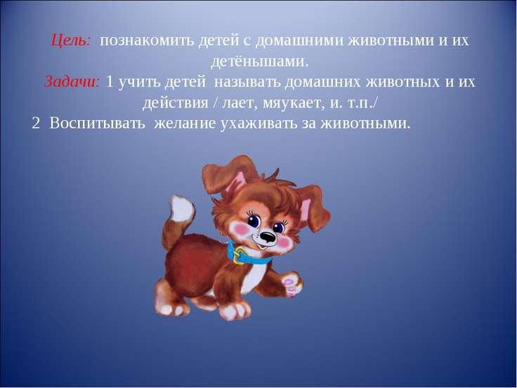 Цель: познакомить детей с домашними животными и их детёнышами. Задачи: 1 учит...