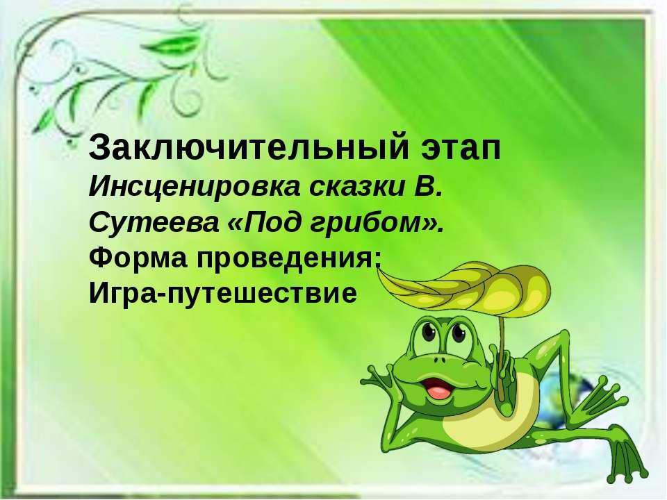 Заключительный этап Инсценировка сказки В. Сутеева «Под грибом». Форма провед...