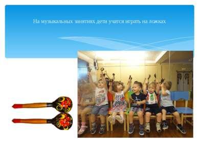 На музыкальных занятиях дети учатся играть на ложках