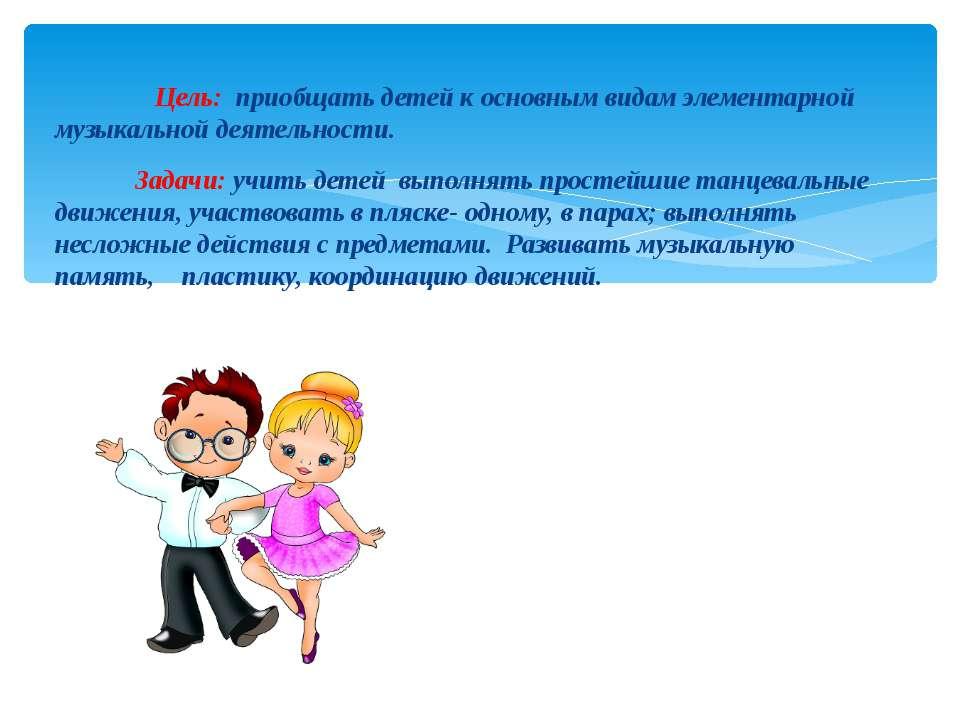 Цель: приобщать детей к основным видам элементарной музыкальной деятельности....