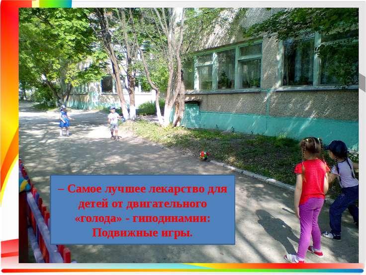 . – Самое лучшее лекарство для детей от двигательного «голода» - гиподинамии:...