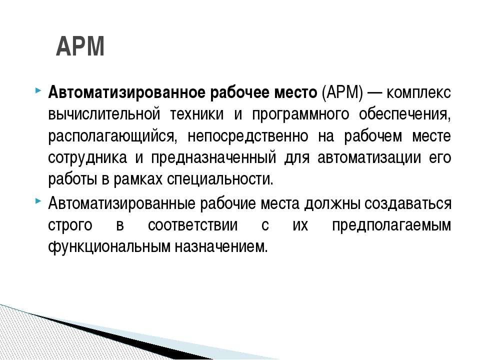 Автоматизированное рабочее место (АРМ) — комплекс вычислительной техники и пр...