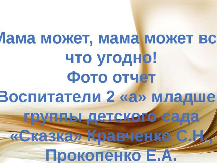 Мама может, мама может все, что угодно! Фото отчет Воспитатели 2 «а» младшей ...
