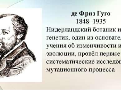де Фриз Гуго 1848–1935 Нидерландский ботаник и генетик, один из основателей у...