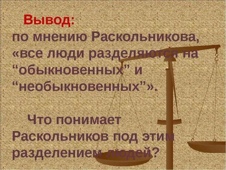 """Вывод: по мнению Раскольникова, «все люди разделяются на """"обыкновенных"""" и """"не..."""