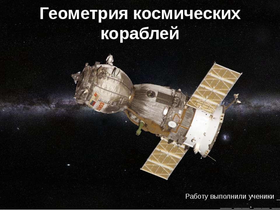 Геометрия космических кораблей Работу выполнили ученики __ «_» класса: ___ __...