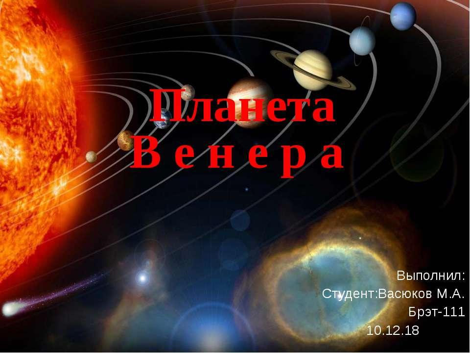 Планета В е н е р а Выполнил: Студент:Васюков М.А. Брэт-111 10.12.18