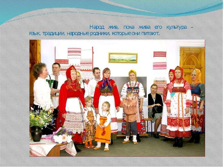 Народ жив, пока жива его культура – язык, традиции, народные родники, которые...