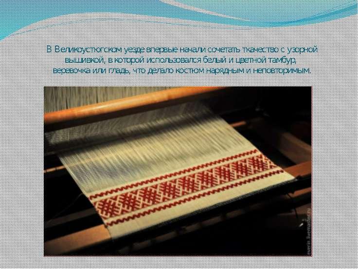 В Великоустюгском уезде впервые начали сочетать ткачество с узорной вышивкой,...