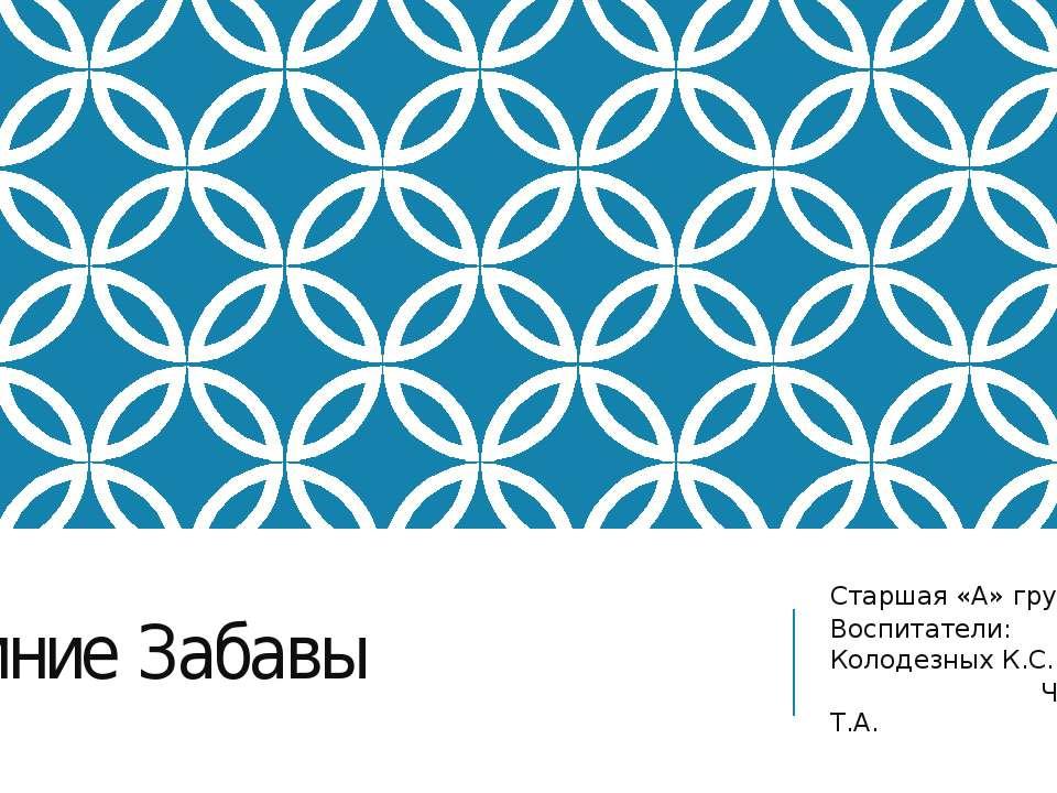 Зимние Забавы Старшая «А» группа Воспитатели: Колодезных К.С. Чумак Т.А.