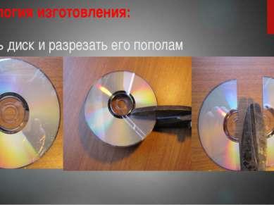 Технология изготовления: 1. Взять диск и разрезать его пополам