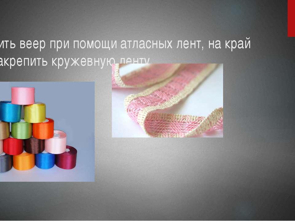 3.Украсить веер при помощи атласных лент, на край веера закрепить кружевную л...