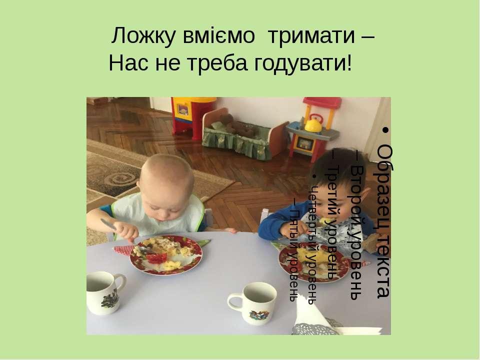 Ложку вміємо тримати – Нас не треба годувати!