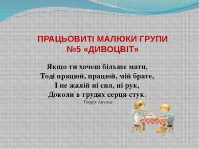 ПРАЦЬОВИТІ МАЛЮКИ ГРУПИ №5 «ДИВОЦВІТ» Якщо ти хочеш більше мати, Тоді працюй,...