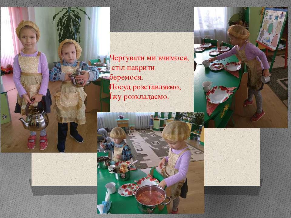 Чергувати ми вчимося, стіл накрити беремося. Посуд розставляємо, Їжу розклада...