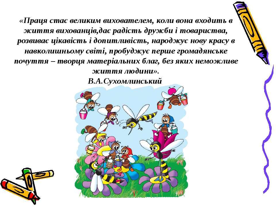 «Праця стає великим вихователем, коли вона входить в життя вихованців,дає рад...